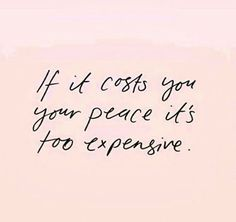 If it costs you your peace, it's too expensive.