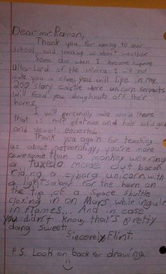 """Local weatherman visits an elementary school and gets one hell of a thank you note:  """"Thank you again for teaching us about meteoroligy, you're more awesome than a monkey wearing a tuxedo made out of bacon riding a cyborg unicorn with a lightsaber for the horn on the tip of a space shuttle closing in on Mars, while ingulfed in flames. And in case you didn't know that's pretty dang sweet."""""""