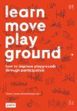 Learn move play ground: how to improve playgrounds through participation /  Vittoria Capresi, Barbara Pampe (eds.). http://encore.fama.us.es/iii/encore/record/C__Rb2613661?lang=spi