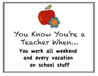 You know you're a teacher when... you work all weekend and every vacation on school stuff.