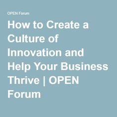 How to Create a Culture of Innovation and Help Your Business Thrive | OPEN Forum