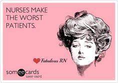 Nurses make the worst patients. Nurse humor. Nursing humor. Registered Nurses. RN. Medical humor. Someecards.