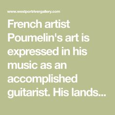 French artist Poumelin's art is expressed in his music as an accomplished guitarist. His landscapes, Venetian seascapes, still lifes, and his other paintings are filled with a spiritual exercise…filled with powerful harmonies and magic reality, and sensitive serenity. He remains faithful to the motif, to the object, to the unmistakable poetic elements. His works evoke a feeling, a sense of place, and sometimes the gold paint jumps out against the serene black and white. A silver medallist in…