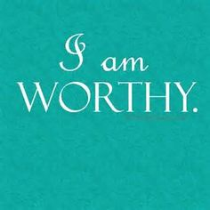 I am worthy of all the Abundance that Life has to offer.