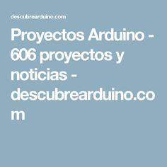 Proyectos Arduino - 606 proyectos y noticias - descubrearduino.com