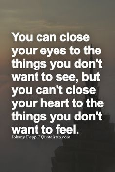 You can close your eyes to the things you don't want to see, but you can't close your heart to the things you don't want to feel.