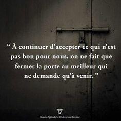 À continuer d accepter ce qui n'est pas bon pour nous, on ne fait que fermer la porte au meilleur qui ne demande qu'a venir