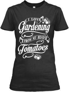 I love Gardening from my head TOMATOES   Teespring... Hehehe