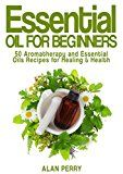 Free Kindle Book -   Essential Oils for Beginners: 50 Aromatherapy and Essential Oils Recipes for Healing & Health