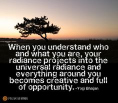 When you understand who and what you are, your radiance projects into the universal radiance and everything around you becomes creative and full of opportunity.