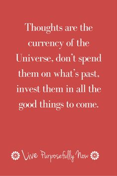 Don't waste your thoughts on what's gone, invest them in what's on it's way.