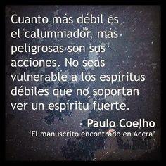 ... Cuanto más débil es el calumniador, más peligrosas son sus acciones. No seas vulnerable a los espíritus débiles que no soportan ver un espíritu fuerte. Paulo Coelho (El manuscrito encontrado en Accra).