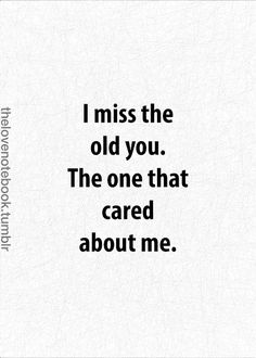 I miss the old you. The one that cared about me.