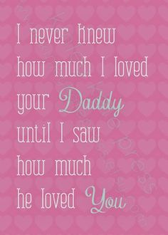 I never knew how much I loved your Daddy until I saw how much he loved You. #dad quotes, #daddy quotes