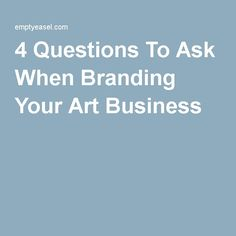 4 Questions To Ask When Branding Your Art Business