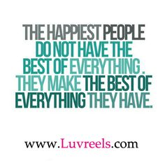 Te happiest people do not have the best of everything. They make the best of everything they have.
