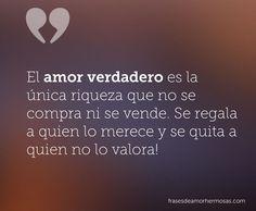 El amor verdadero es lá única riqueza que no se compra ni se vende. Se regala a quien lo merece y se quita a quien no lo valora!