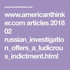 www.americanthinker.com articles 2018 02 russian_investigation_offers_a_ludicrous_indictment.html