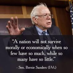 """A nation will not survive morally or economically when so few have so much, while so many have so little."" Senator Bernie Sanders"