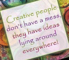 Craft people don't have messes, they have ideas lying around everywhere.