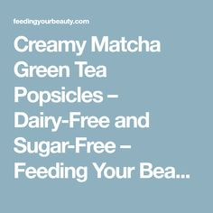 Creamy Matcha Green Tea Popsicles – Dairy-Free and Sugar-Free – Feeding Your Beauty