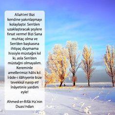 Allah'ım! Bizi kendine yakınlaşmayı kolaylaştır. Sen'den uzaklaştıracak şeylere fırsat verme! Bizi Sana muhtaç olma ve Sen'den başkasına ihtiyaç duymama hissiyle müstağni kıl ki, asla Sen'den müstağni olmayalım. Kereminle amellerimizi hâlis kıl. İrâde-i ilâhiyenle bize tevekkül nasip et! İnâyetinle yardım eyle!  Ahmed er-Rifâi Hz.'nin Duası'ndan