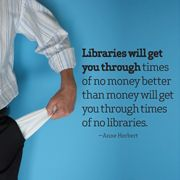 Libraries will get you through times of no money better than money will get you through times of no libraries. ~ Anne Herbert