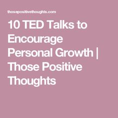 10 TED Talks to Encourage Personal Growth | Those Positive Thoughts