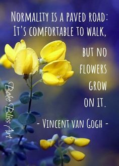 Vincent van Gogh Quote: Normality is a paved road - it's comfortable to walk but no flowers grow on it. Self-Respect & Love Art Printable Springtime Quotes, Van Gogh Quotes, Happy Sunday Quotes, Wall Art Quotes, Quote Wall, Nature Quotes, Spiritual Quotes, Life Quotes, Empowerment Quotes