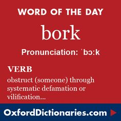 bork (verb): Obstruct (someone, especially a candidate for public office) by systematically defaming or vilifying them. Word of the Day for 28 October 2015. #WOTD #WordoftheDay #bork