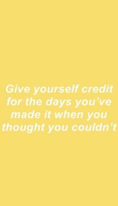Give yourself credit for the days you've made it when you thought you couldn't quote inspirational self love positivity happiness sunshine bright yellow Positive Vibes, Positive Quotes, Motivational Quotes, Inspirational Quotes, Staying Positive, The Words, Cool Words, Favorite Quotes, Best Quotes
