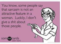 You know some people say that sarcasm..