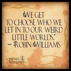 We get to choose who we let into our weird little worlds. ~~ Robin Williams