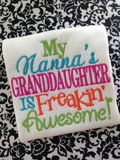 OH MY, this is so precious!!!!    My Nanna's graddaughter is freakin' awesome by ThreeMonkeysUnique, $18.00
