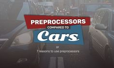 Preprocessors Compared to Cars [or 7 Reasons to Use a Preprocessor]