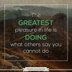 The greatest pleasure in life is doing what others say you cannot do. #motivational #quotes #suckless