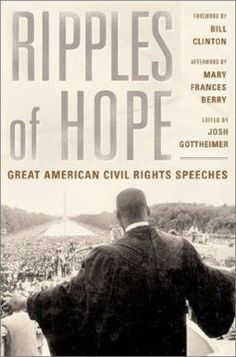 "Ripples of hope : great American civil rights speeches / edited by Josh Gottheimer ; foreword by Bill Clinton ; afterword by Mary Frances Berry. Includes "" Furthering the Homophile Movement by Franklin Kameny"" and more important voices from the civil rights movements."
