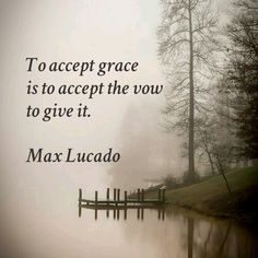 To accept grace is to accept the vow to give it. - Max Lucado