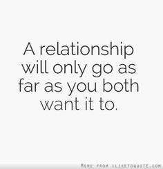 A relationship will only go as far as you both want it to. #relationships #relationship #quotes