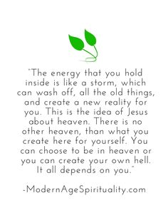 """""""The energy that you hold inside is like a storm, which can wash off, all the old things, and create a new reality for you. This is the idea of Jesus about heaven. There is no other heaven, than what you create here for yourself. You can choose to be in heaven or you can create your own hell. It all depends on you."""""""