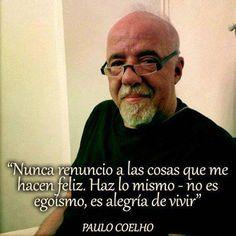 """... """"Nunca renuncio a las cosas que me hacen feliz. Haz lo mismo, no es egoísmo, es alegría de vivir"""". Paulo Coelho."""