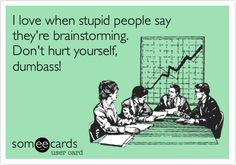 I love when stupid people say they're brainstorming. Don't hurt yourself, dumbass!