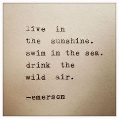 Live in the sunshine. Swim in the sea. Drink the air. - Emerson.