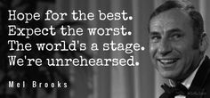 """Hope for the best. Expect the worst. The world's a stage. We're unrehearsed. / Mel Brooks (b. 1926) American comedic actor, writer, producer [b. Melvyn Kaminsky] The Twelve Chairs, """"Hope for the Best, Expect the Worst"""", chorus (1970)"""