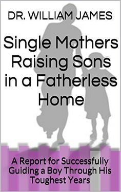Single Mothers Raising Sons in a Fatherless Home: A Report for Successfully Guiding a Boy Through His Toughest Years by DR. WILLIAM JAMES, http://www.amazon.com/dp/B00PAB1EX6/ref=cm_sw_r_pi_dp_JksMub00VGDT9