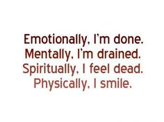 Emotionally, I'm done. Mentally, I'm drained. Spiritually, I feel dead. Physically, I smile. :)