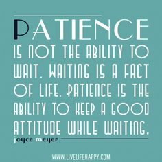 Patience  is not the ability to wait. Waiting is a Fact Of Life. Patience is the ability to keep a Good Attitude while waiting.
