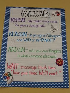 """The students in fourth grade use this chart to help them have a """"Math Talk."""" The students are reminded to repeat what has been shared during the discussion. Then they state their opinion and explain why they are thinking that way. Other members of the class are encouraged to add on to the conversation. Finally, the students are encouraged to wait. The wait is a time for them to stop and THINK."""