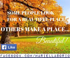 Some people look for a #beautiful place, others make a place beautiful. Mariella Sorio | #business. #life. #success.: #Photos