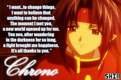 I want... to change things. I want to believe that anything can be changed. The moment I met you, a new world opened up for me. You see, after wandering in the darkness for so long, a bright light brought me happiness. It's all thanks to you. ~~ Chrona, Chrona Crusade